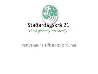 Staðardagskrá 21 Think globally, act locally!