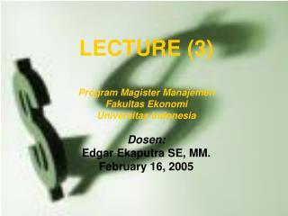 LECTURE (3) Program Magister Manajemen Fakultas Ekonomi  Universitas Indonesia Dosen: