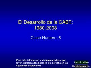 El  Desarrollo  de la CABT: 1980-2008