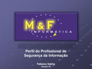 Perfil do Profissional de  Segurança da Informação Fabiano Sabha Outubro 08
