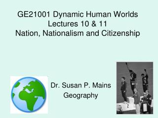 GE21001 Dynamic Human Worlds Lectures 10 & 11 Nation, Nationalism and Citizenship