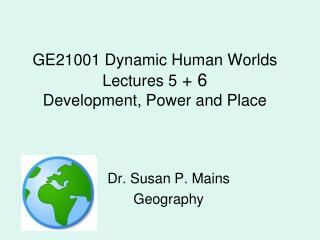 GE21001 Dynamic Human Worlds Lectures 5  + 6 Development, Power and Place