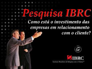 Pesquisa IBRC Como está o investimento das  empresas em relacionamento  com o cliente?