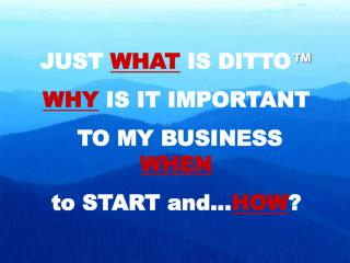 JUST  WHAT IS DITTO ™ WHY  IS IT IMPORTANT  TO MY BUSINESS  WHEN to START and... HOW ?