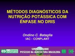 MÉTODOS DIAGNÓSTICOS DA NUTRIÇÃO POTÁSSICA COM ÊNFASE NO DRIS Ondino C. Bataglia IAC - CONPLANT