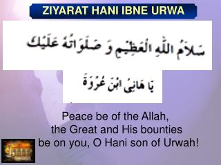 Peace be of the Allah,  the Great and His bounties  be on you, O Hani son of Urwah!
