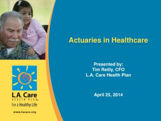 Actuaries in Healthcare Presented by: Tim Reilly, CFO L.A. Care Health Plan April 25, 2014