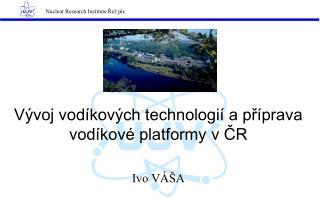 Vývoj vodíkových technologií a příprava vodíkové platformy v ČR Ivo VÁŠA