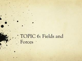 TOPIC 6: Fields and Forces