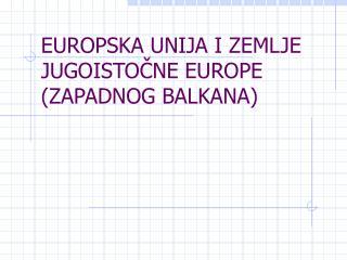 EUROPSKA UNIJA I ZEMLJE JUGOISTOČNE EUROPE (ZAPADNOG BALKANA)