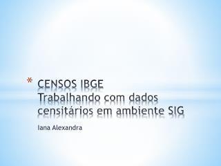 CENSOS IBGE Trabalhando com dados censitários em ambiente SIG