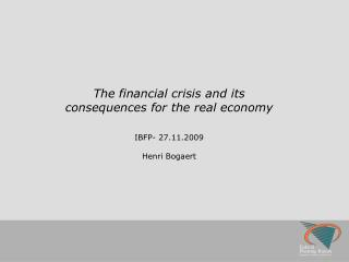 The financial crisis and its consequences for the real economy IBFP-  27.11.2009 Henri Bogaert