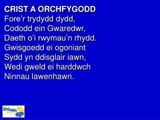 CRIST A ORCHFYGODD Fore'r trydydd dydd,  Cododd ein Gwaredwr,  Daeth o'i rwymau'n rhydd.