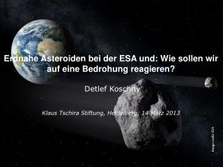 Erdnahe Asteroiden bei der ESA und: Wie sollen wir auf eine Bedrohung reagieren? Detlef Koschny