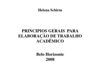 Helena Schirm PRINCIPIOS GERAIS  PARA ELABORAÇÃO DE TRABALHO ACADÊMICO Belo Horizonte 2008