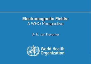 Electromagnetic Fields: A WHO Perspective Dr E. van Deventer