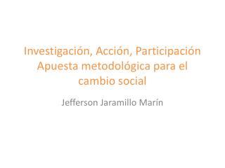 Investigación, Acción, Participación  Apuesta metodológica para el cambio social