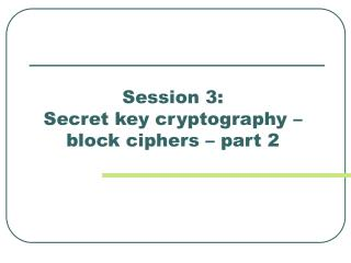 Session 3:  Secret key cryptography –   block ciphers – part 2