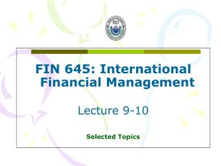 FIN 645: International Financial Management Lecture 9-10 Selected Topics