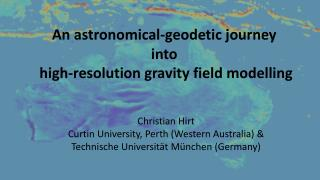 An astronomical-geodetic journey  into  high-resolution gravity field modelling Christian Hirt