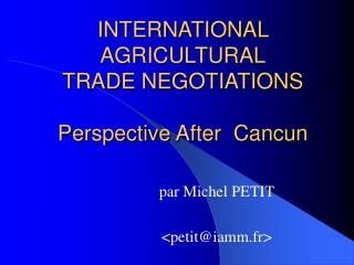 INTERNATIONAL AGRICULTURAL TRADE NEGOTIATIONS Perspective After  Cancun