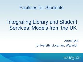 Facilities for Students  Integrating Library and Student Services: Models from the UK Anne Bell