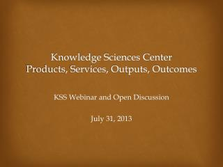 Knowledge Sciences Center  Products, Services, Outputs, Outcomes