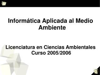 Informática Aplicada al Medio Ambiente Licenciatura en Ciencias Ambientales  Curso 2005/2006