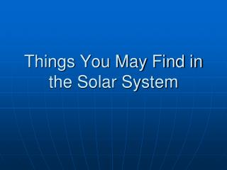 Things You May Find in the Solar System