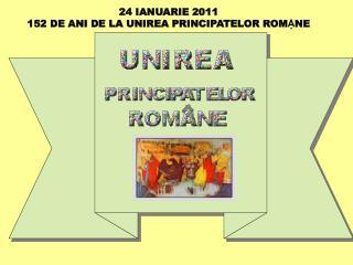 24 IANUARIE 2011 152 DE ANI DE LA UNIREA PRINCIPATELOR ROM Ậ NE