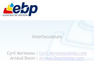 Interlocuteurs Cyril Morisseau :  Cyril.Morisseau@ebp Arnaud Douin :  Arnaud.Douin@ebp