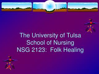 The University of Tulsa School of Nursing NSG 2123:  Folk Healing