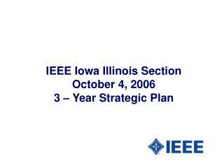 IEEE Iowa Illinois Section October 4, 2006 3 – Year Strategic Plan