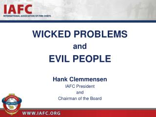 WICKED PROBLEMS and EVIL PEOPLE Hank Clemmensen IAFC President  and  Chairman of the Board