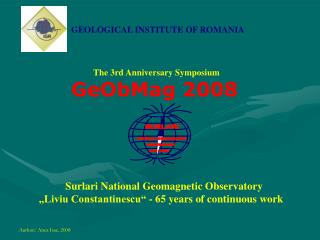 GEOLOGICAL INSTITUTE OF ROMANIA The 3rd Anniversary Symposium GeObMag 2008
