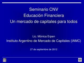 Seminario CNV Educaci�n Financiera  Un mercado de capitales para todos Lic. M�nica Erpen