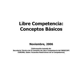 Libre Competencia: Conceptos Básicos Noviembre, 2006 (Información tomada de: