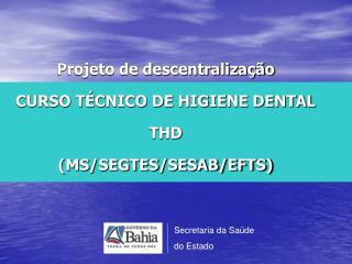 Projeto de descentralização CURSO TÉCNICO DE HIGIENE DENTAL THD  (MS/SEGTES/SESAB/EFTS)