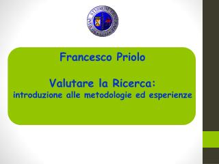 Francesco Priolo Valutare la Ricerca: introduzione alle metodologie ed esperienze