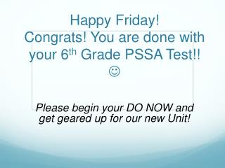 Happy Friday! Congrats! You are done with your 6 th  Grade PSSA Test!!  