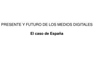PRESENTE Y FUTURO DE LOS MEDIOS DIGITALES El caso de España