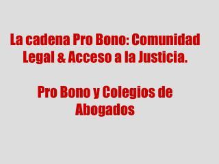 La cadena Pro Bono: Comunidad Legal & Acceso a la Justicia. Pro Bono y Colegios de Abogados
