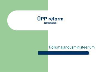 ÜPP reform hetkeseis
