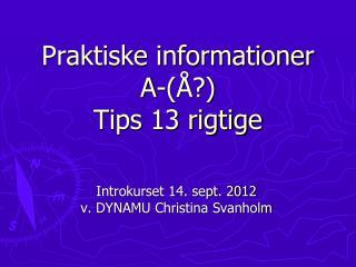 Praktiske informationer A-(Å?)  Tips 13 rigtige