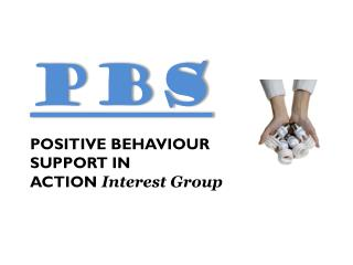 PBS POSITIVE BEHAVIOUR  SUPPORT  IN ACTION  Interest Group