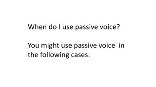When do I use passive voice? You might use passive voice  in the following cases: