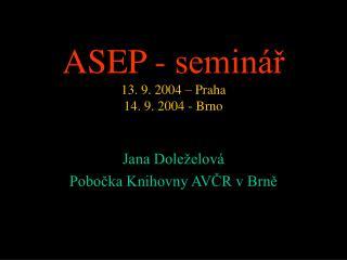 ASEP  - seminář 13. 9 . 2004  – Praha 14. 9. 2004 - Brno