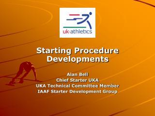 Starting Procedure Developments Alan Bell Chief Starter UKA UKA Technical Committee Member