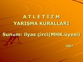 A T L E T İ Z M YARIŞMA KURALLARI Sunum: ilyas çirci(MHK.üyesi)