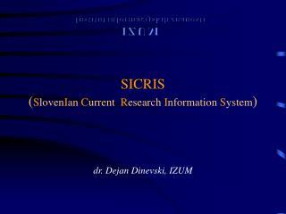 SICRIS ( S loven I an  C urrent   R esearch  I nformation  S ystem ) dr. Dejan Dinevski, IZUM